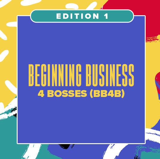 EDITION 1: BEGINNING BUSINESS 4 BOSSES (BB4B)