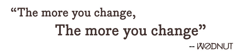 The more you change, the more you change | wodnut