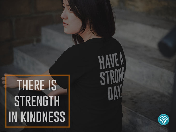 WE BECOME STRONGER THROUGH KINDNESS.
