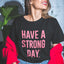 HAVE A STRONG DAY. || MENTAL STRENGTH SHIRT (PINK PRINT) - MENTAL HEALTH AWARENESS
