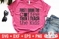 First I Drink The Coffee Then I Teach The Kids SVG Cut File
