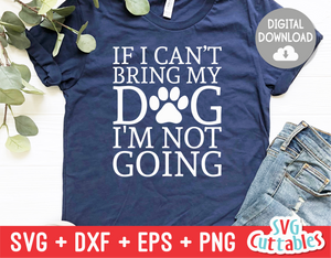 If I Can't Bring My Dog I'm Not Going svg - Funny Cut File - Dog svg - Dog Lovers svg - dxf - eps - png - Silhouette - Cricut - Digital File