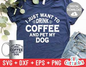 I Just Want To Drink Coffee And Pet My Dog svg - Funny Cut File - Dog Lovers svg - dxf - eps - png - Silhouette - Cricut - Digital File