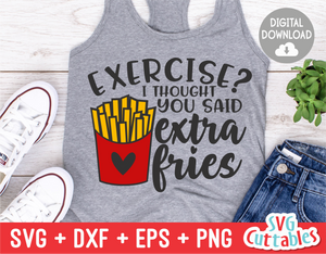Exercise? I Thought You Said Extra Fries  |  Funny SVG Cut File