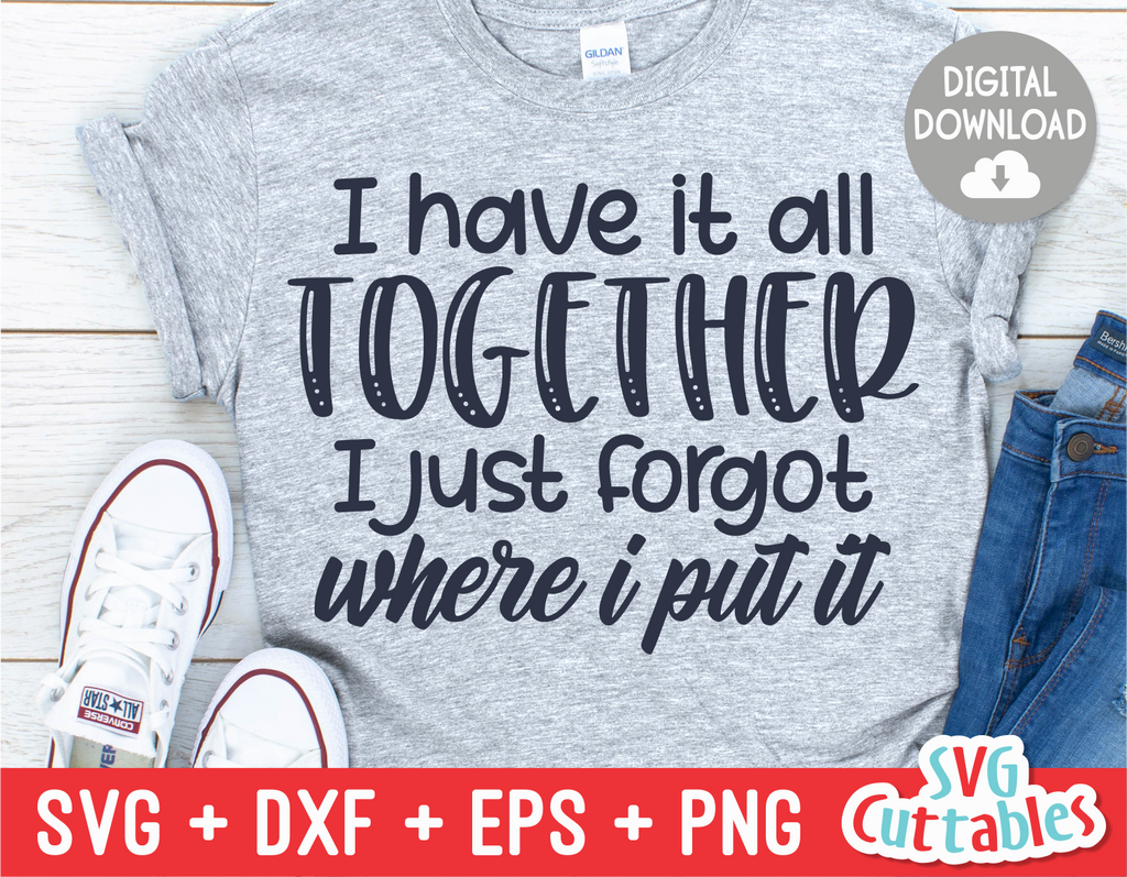 I Have it all Together I Just Forgot Where I Put It | Sarcastic | SVG Cut File