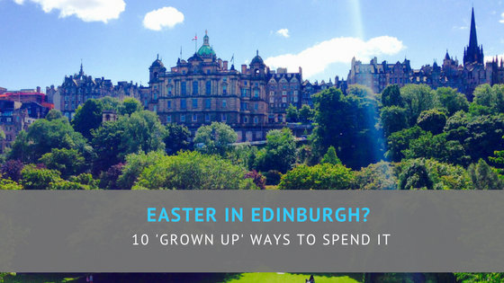 Easter in Edinburgh? 10 'grown-up' ways to spend it.