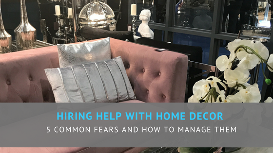 Hiring help with home decor - 5 common fears and how to manage them