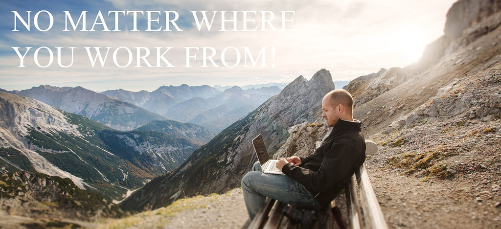 NO MATTER WHERE YOU WORK FROM!