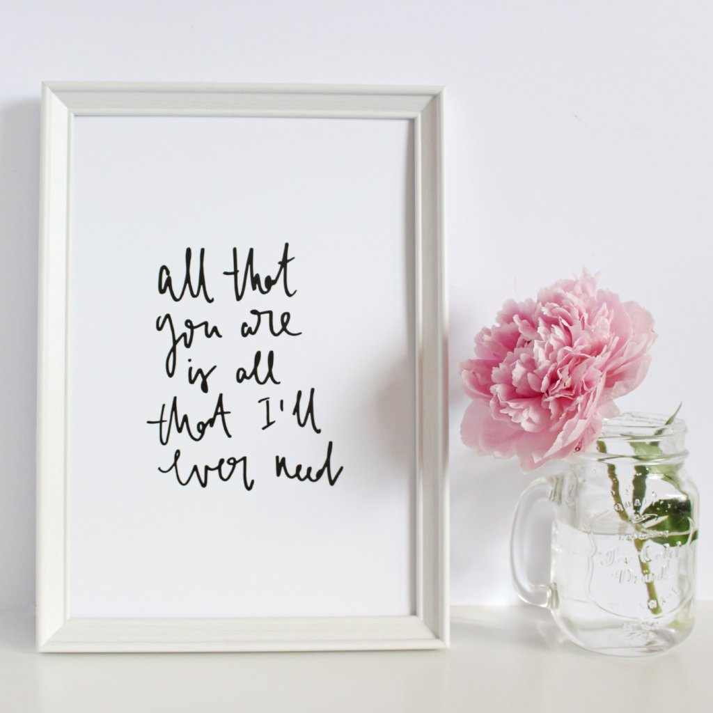 'All That You Are Is All That I'll Ever Need' Print by Creative Feel Designs on OOSTOR.com