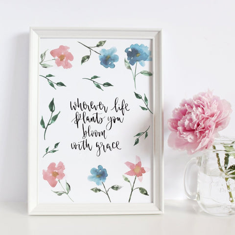 'Wherever Life Plants You, Bloom With Grace' Print