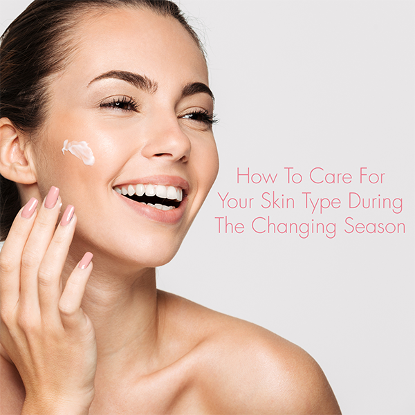 How To Care For Your Skin During The Changing Season