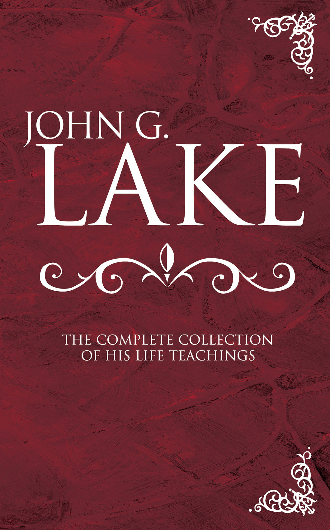 John G Lake: Complete Collection Of His Teachings
