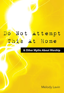 Do Not Attempt This At Home & Other Myths About Worship