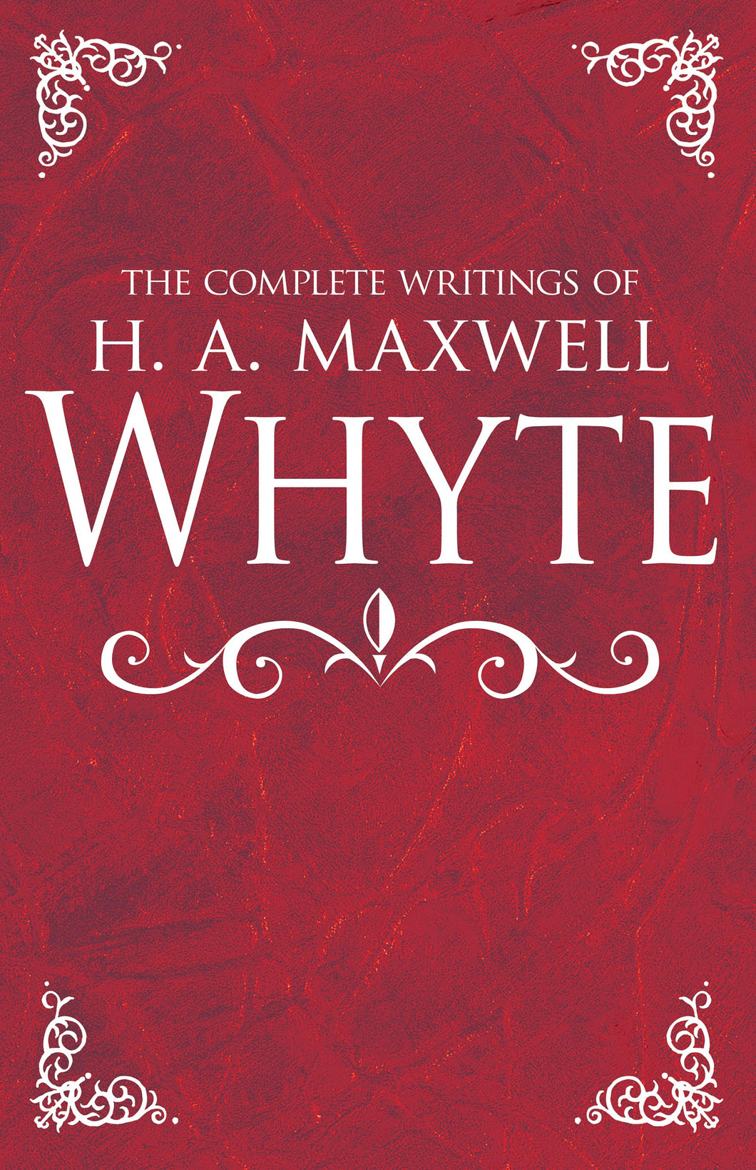 Complete Writings Of H A Maxwell Whyte