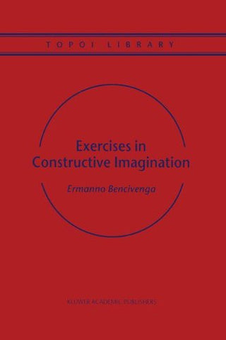 Exercises in Constructive Imagination (Topoi Library, Volume 3)