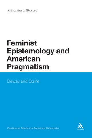 Feminist Epistemology and American Pragmatism: Dewey and Quine (Continuum Studies in American Philosophy)