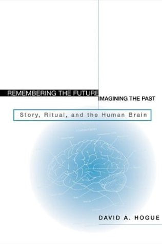 Remembering the Future, Imagining the Past: Story, Ritual, and the Human Brain