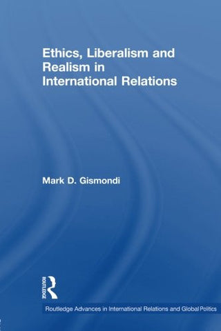 Ethics, Liberalism and Realism in International Relations (Routledge Advances in International Relations and Global Politics)