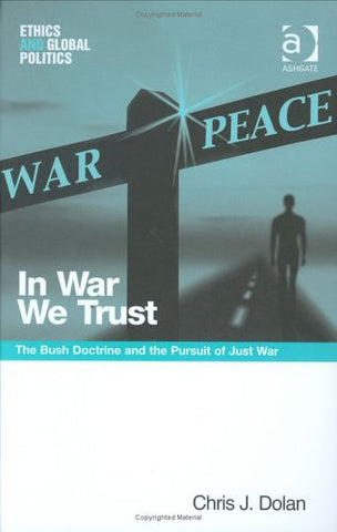 In War We Trust: The Bush Doctrine And The Pursuit Of Just War (Ethics and Global Politics)