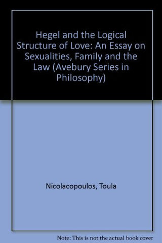 Hegel and the Logical Structure of Love: An Essay on Sexualities, Family and the Law (Avebury Series in Philosophy)
