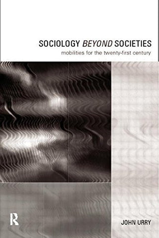 Sociology Beyond Societies: Mobilities for the Twenty-First Century (International Library of Sociology)