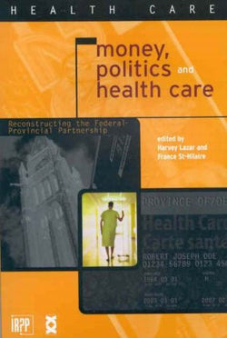 Money, Politics, and Health Care: Reconstructing the Federal-Provincial Partnership (Institute for Research on Public Policy)