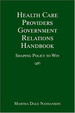 Health Care Providers' Government Relations Handbook: Shaping Policy To Win