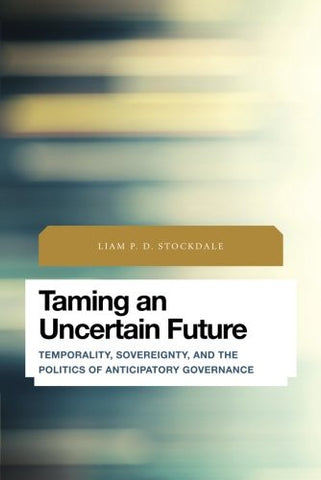 Taming an Uncertain Future: Temporality, Sovereignty, and the Politics of Anticipatory Governance (Future Perfect: Images of the Time to Come in P