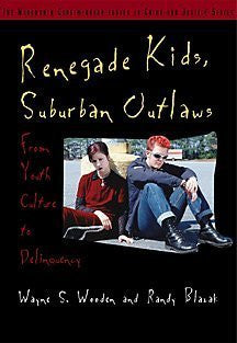 Renegade Kids, Suburban Outlaws: From Youth Culture to Delinquency (Wadsworth Contemporary Issues in Crime and Justice Series)