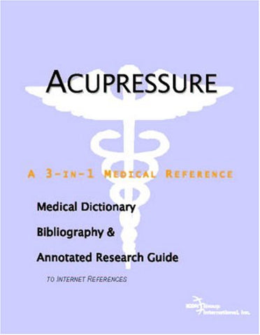 Acupressure - A Medical Dictionary, Bibliography, and Annotated Research Guide to Internet References