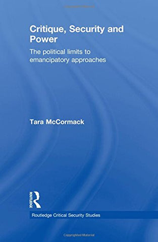 Critique, Security and Power: The Political Limits to Emancipatory Approaches (Routledge Critical Security Studies)