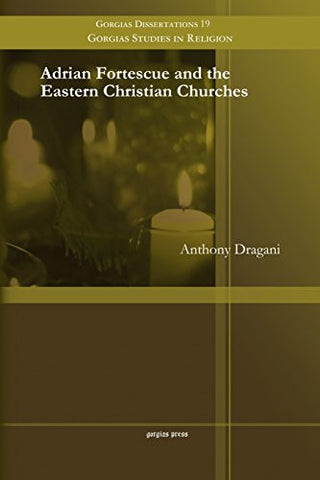 Adrian Fortescue and the Eastern Christian Churches (Gorgias Dissertations)