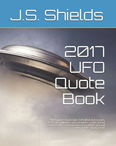 "2017 UFO Quote Book: ""With quotes from over 338 NASA Astronauts, federal employees and members of the armed services, this is the best book on UFO"