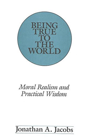 Being True to the World: Moral Realism and Practical Wisdom (American University Studies)