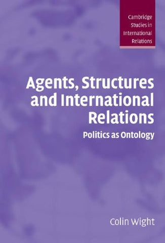 Agents, Structures and International Relations: Politics as Ontology (Cambridge Studies in International Relations)