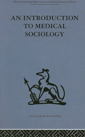 An Introduction to Medical Sociology (International Behavioural and Social Sciences, Classics from the Tavistock Press) (Volume 50)