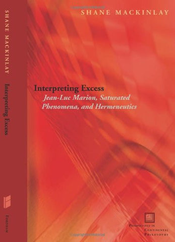Interpreting Excess: Jean-Luc Marion, Saturated Phenomena, and Hermeneutics (Perspectives in Continental Philosophy)