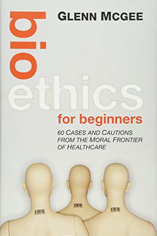 Bioethics for Beginners: 60 Cases and Cautions from the Moral Frontier of Healthcare