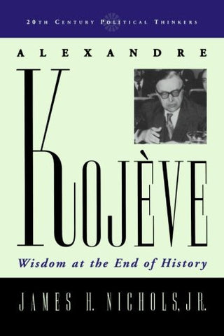 Alexandre Kojeve: Wisdom at the End of History (20th Century Political Thinkers)
