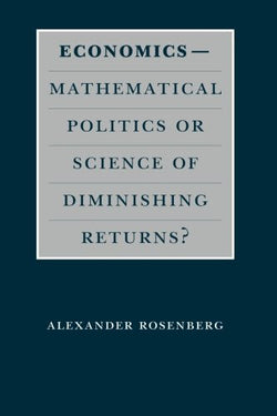 Economics--Mathematical Politics or Science of Diminishing Returns? (Science and Its Conceptual Foundations series)