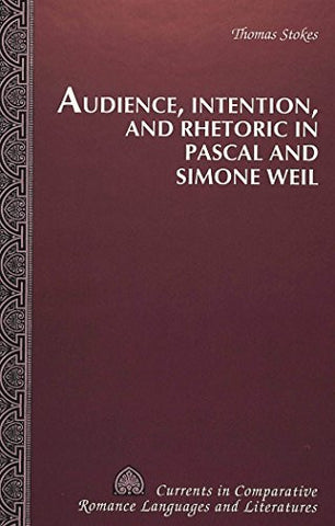 Audience, Intention, and Rhetoric in Pascal and Simone Weil (Currents in Comparative Romance Languages and Literatures)