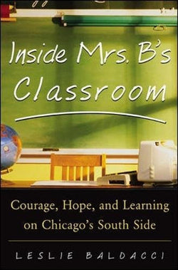 Inside Mrs. B.'s Classroom : Courage, Hope, and Learning on Chicago's South Side