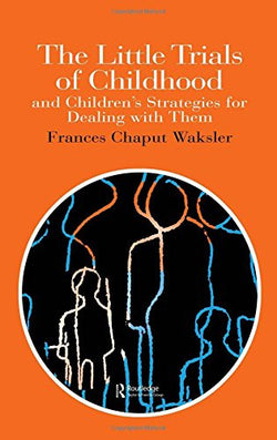 The Little Trials Of Childhood: And Children's Strategies For Dealing With Them (World of Childhood & Adolescence S)