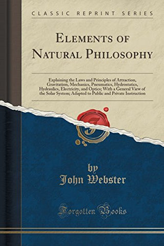 Elements of natural philosophy: Explaining the laws and principles of attraction, gravitation, mechanics, pneumatics, hydrostatics, hydraulics, ..