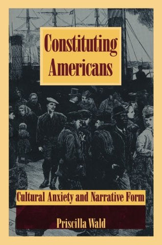 Constituting Americans: Cultural Anxiety and Narrative Form (New Americanists)