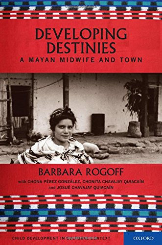 Developing Destinies: A Mayan Midwife and Town (Child Development in Cultural Context)