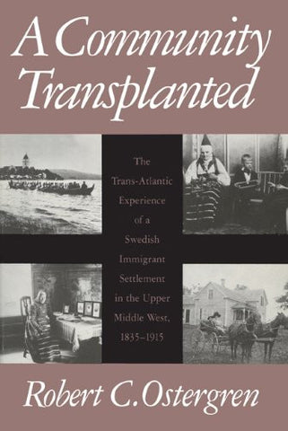 A Community Transplanted: The Trans-Atlantic Experience of a Swedish Immigrant Settlement in the Upper Middle West, 1835-1915 (Social Demography)
