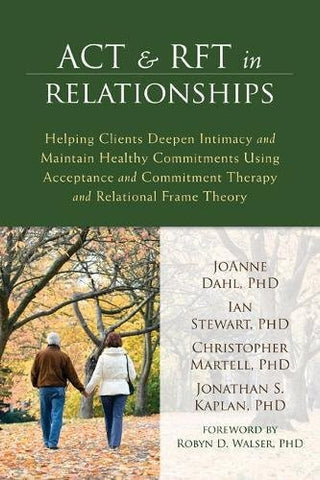 ACT and RFT in Relationships: Helping Clients Deepen Intimacy and Maintain Healthy Commitments Using Acceptance and Commitment Therapy and Relatio