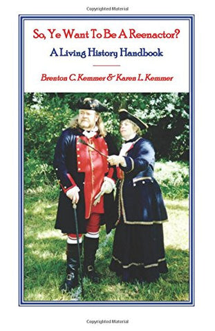 So, Ye Want to be a Reenactor? A Living History Handbook