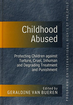 Childhood Abused: Protecting Children Against Torture, Cruel, Inhuman, and Degrading Treatment and Punishment (Programme on the International Righ